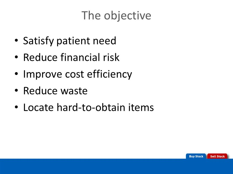 The objective Satisfy patient need Reduce financial risk Improve cost efficiency Reduce waste Locate hard-to-obtain items
