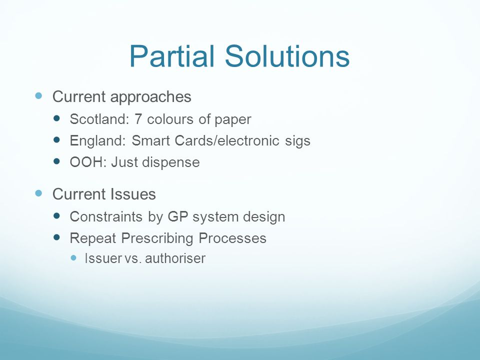 Partial Solutions Current approaches Scotland: 7 colours of paper England: Smart Cards/electronic sigs OOH: Just dispense Current Issues Constraints by GP system design Repeat Prescribing Processes Issuer vs.