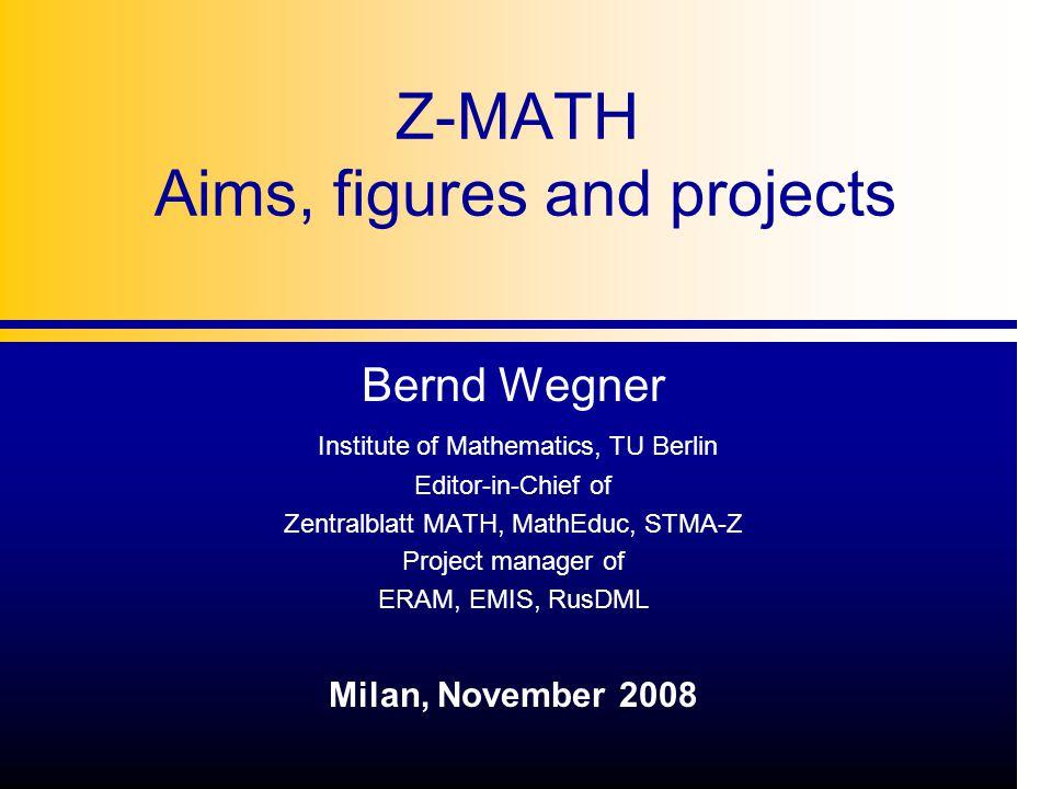 Z-MATH Aims, figures and projects Bernd Wegner Institute of Mathematics, TU Berlin Editor-in-Chief of Zentralblatt MATH, MathEduc, STMA-Z Project manager of ERAM, EMIS, RusDML Milan, November 2008