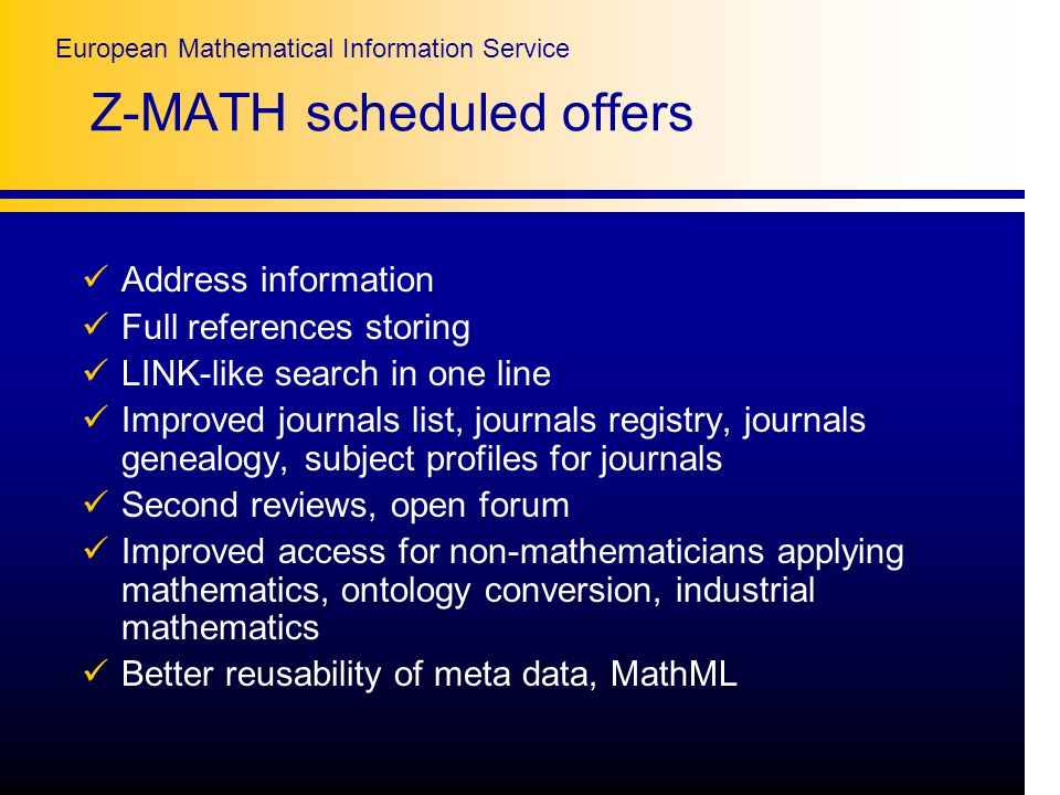 European Mathematical Information Service Z-MATH scheduled offers Address information Full references storing LINK-like search in one line Improved journals list, journals registry, journals genealogy, subject profiles for journals Second reviews, open forum Improved access for non-mathematicians applying mathematics, ontology conversion, industrial mathematics Better reusability of meta data, MathML