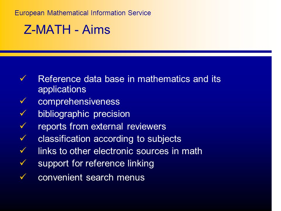 European Mathematical Information Service Z-MATH - Aims Reference data base in mathematics and its applications comprehensiveness bibliographic precision reports from external reviewers classification according to subjects links to other electronic sources in math support for reference linking convenient search menus