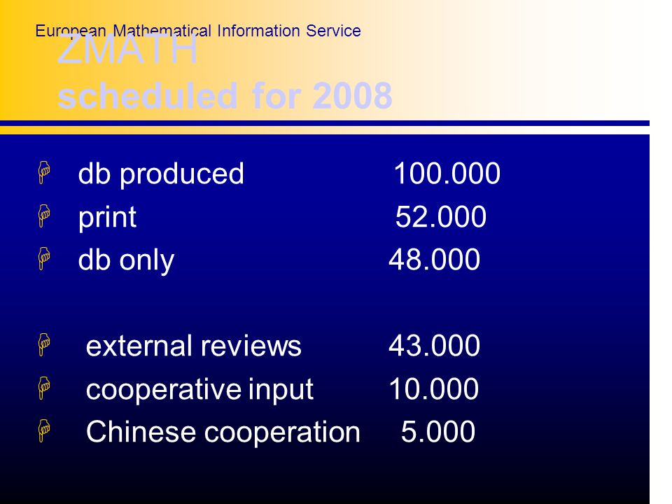 European Mathematical Information Service ZMATH scheduled for 2008 H db produced H print H db only H external reviews H cooperative input H Chinese cooperation 5.000