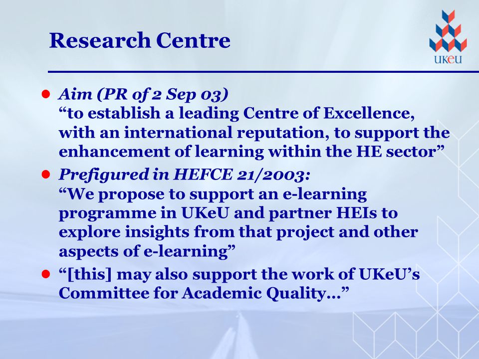 Research Centre Aim (PR of 2 Sep 03) to establish a leading Centre of Excellence, with an international reputation, to support the enhancement of learning within the HE sector Prefigured in HEFCE 21/2003: We propose to support an e-learning programme in UKeU and partner HEIs to explore insights from that project and other aspects of e-learning [this] may also support the work of UKeU's Committee for Academic Quality…