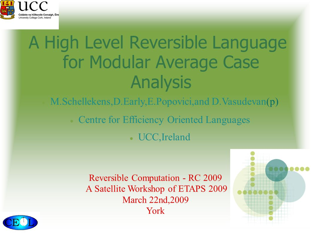 Reversible Computation - RC 2009 A Satellite Workshop of ETAPS 2009 March 22nd,2009 York M.Schellekens,D.Early,E.Popovici,and D.Vasudevan(p)‏ Centre for Efficiency Oriented Languages UCC,Ireland A High Level Reversible Language for Modular Average Case Analysis