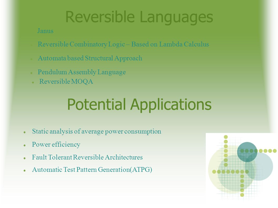 Reversible Languages Janus Reversible Combinatory Logic – Based on Lambda Calculus Automata based Structural Approach Pendulum Assembly Language Reversible MOQA Potential Applications Static analysis of average power consumption Power efficiency Fault Tolerant Reversible Architectures Automatic Test Pattern Generation(ATPG)‏
