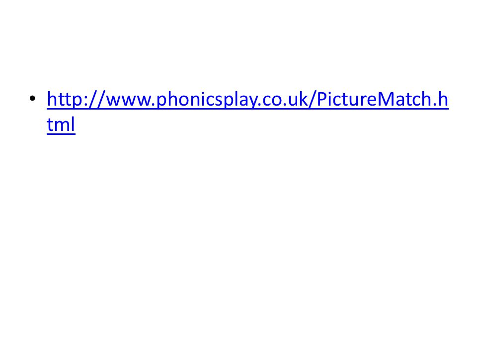 http://www.phonicsplay.co.uk/PictureMatch.h tml http://www.phonicsplay.co.uk/PictureMatch.h tml