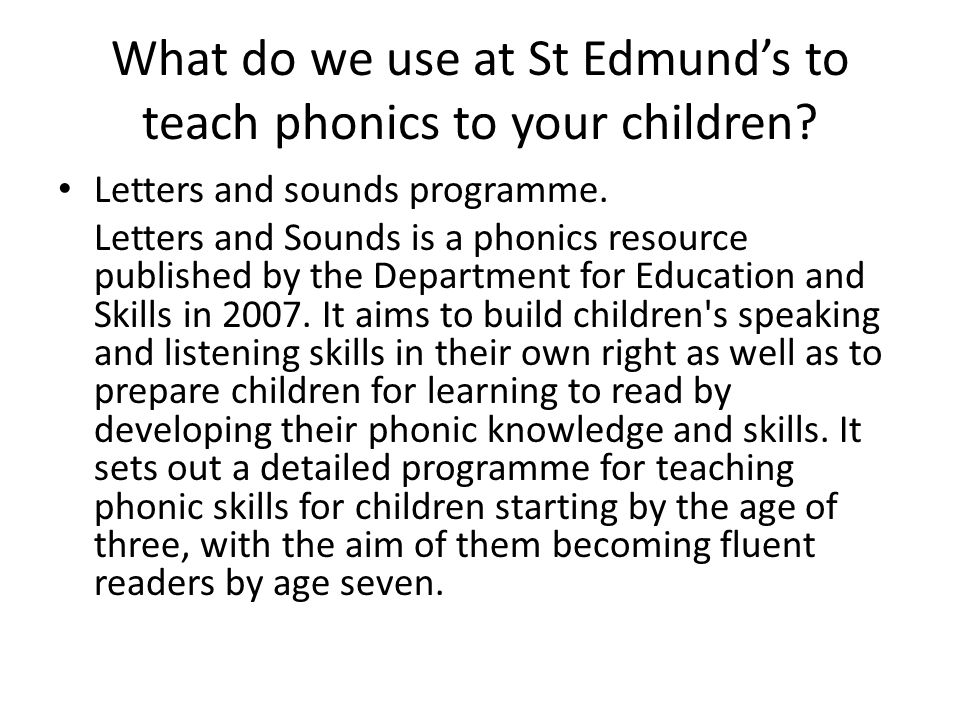 What do we use at St Edmund's to teach phonics to your children? Letters and sounds programme. Letters and Sounds is a phonics resource published by t