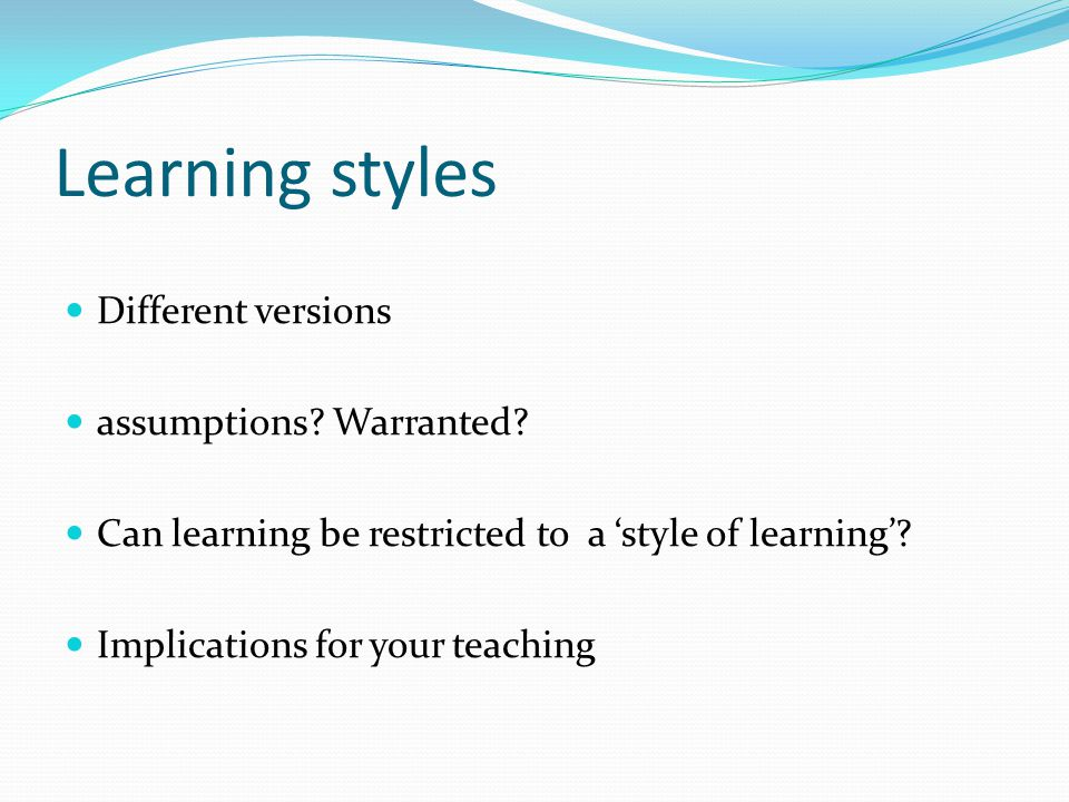 Learning styles Different versions assumptions? Warranted? Can learning be restricted to a 'style of learning'? Implications for your teaching