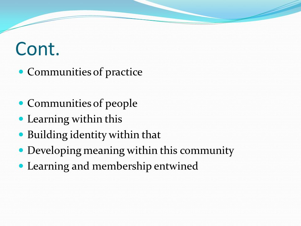 Cont. Communities of practice Communities of people Learning within this Building identity within that Developing meaning within this community Learni
