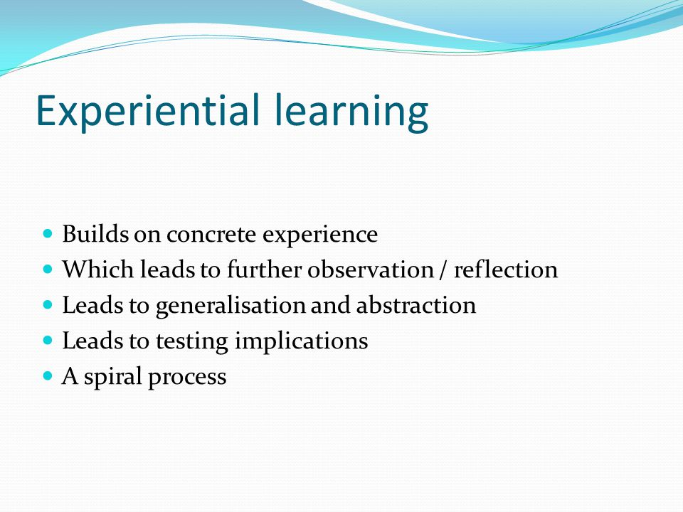 Experiential learning Builds on concrete experience Which leads to further observation / reflection Leads to generalisation and abstraction Leads to t