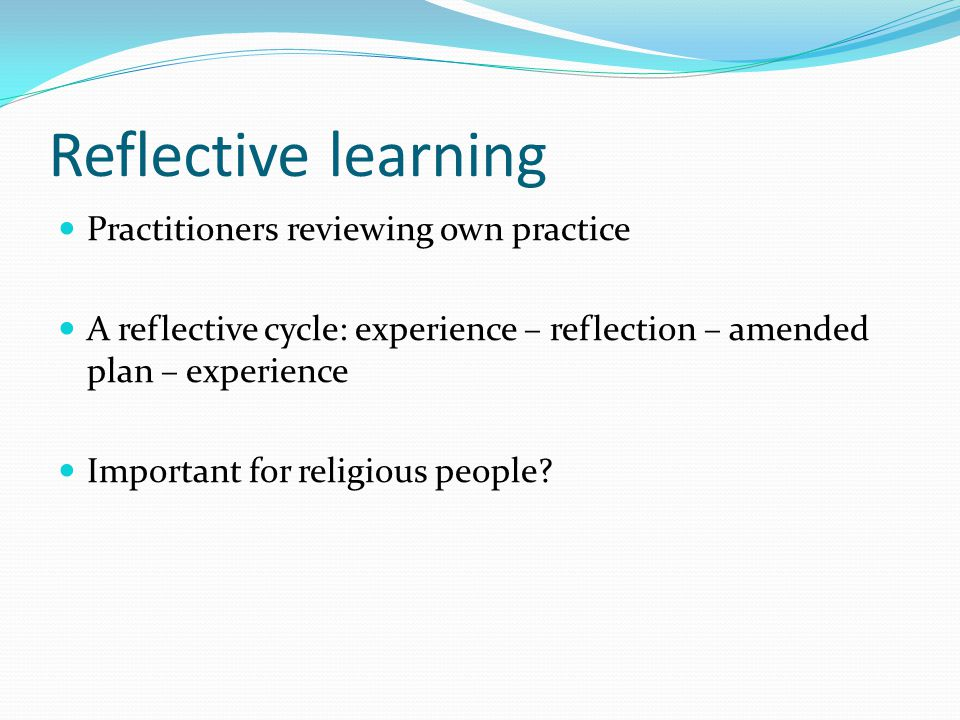 Reflective learning Practitioners reviewing own practice A reflective cycle: experience – reflection – amended plan – experience Important for religio