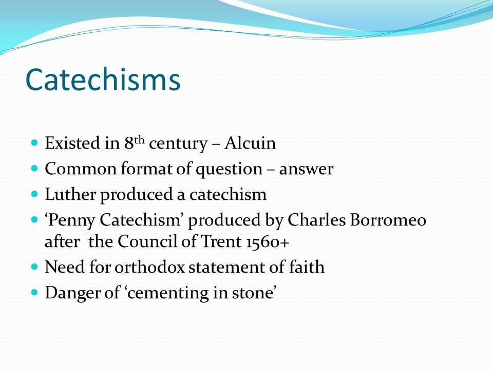 Catechisms Existed in 8 th century – Alcuin Common format of question – answer Luther produced a catechism 'Penny Catechism' produced by Charles Borro