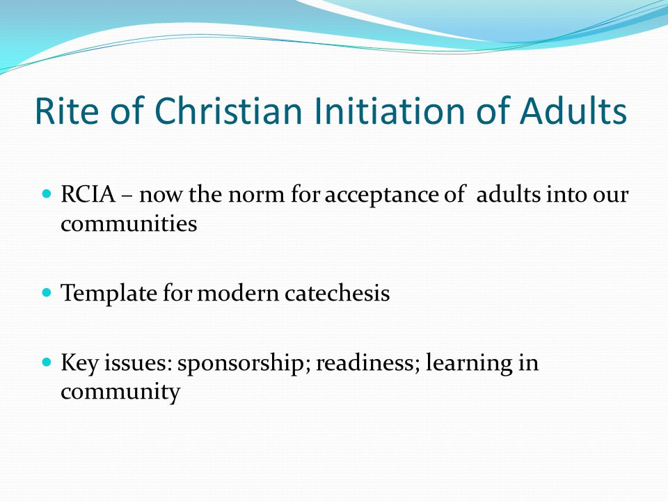 Rite of Christian Initiation of Adults RCIA – now the norm for acceptance of adults into our communities Template for modern catechesis Key issues: sp