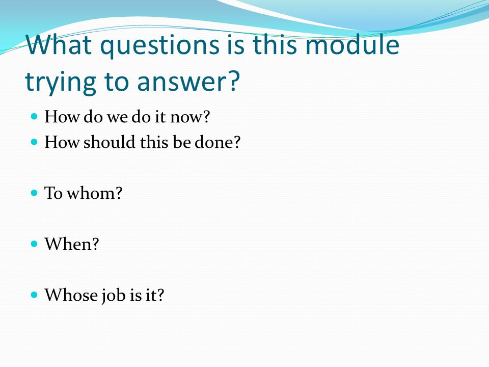 What questions is this module trying to answer? How do we do it now? How should this be done? To whom? When? Whose job is it?