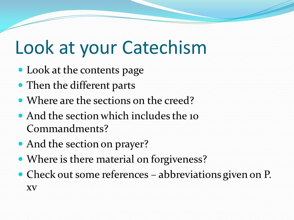 Look at your Catechism Look at the contents page Then the different parts Where are the sections on the creed? And the section which includes the 10 C