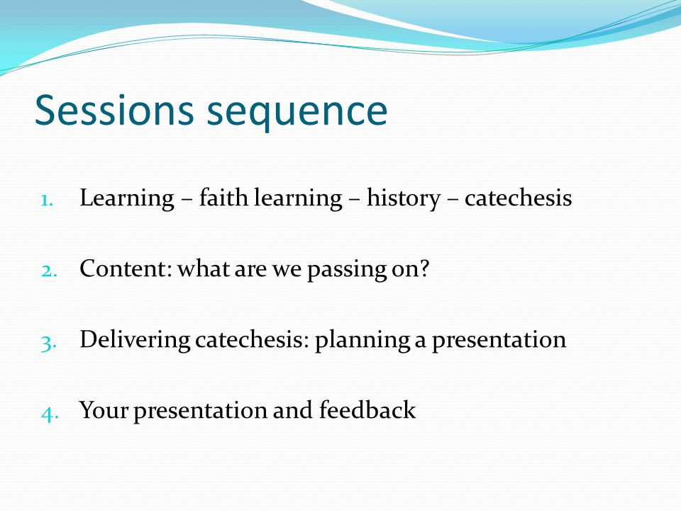 Sessions sequence 1. Learning – faith learning – history – catechesis 2. Content: what are we passing on? 3. Delivering catechesis: planning a present