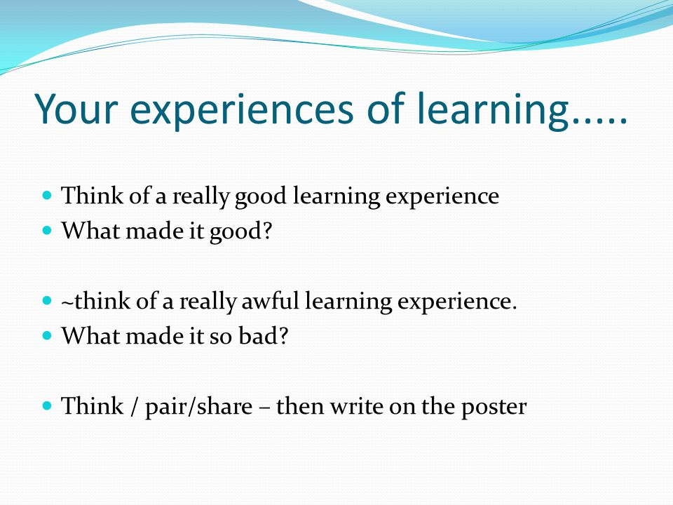 Your experiences of learning..... Think of a really good learning experience What made it good? ~think of a really awful learning experience. What mad
