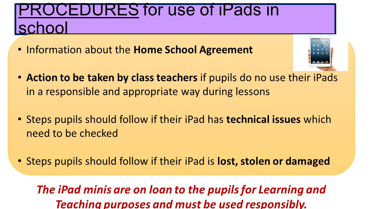 PROCEDURES for use of iPads in school Information about the Home School Agreement Action to be taken by class teachers if pupils do no use their iPads