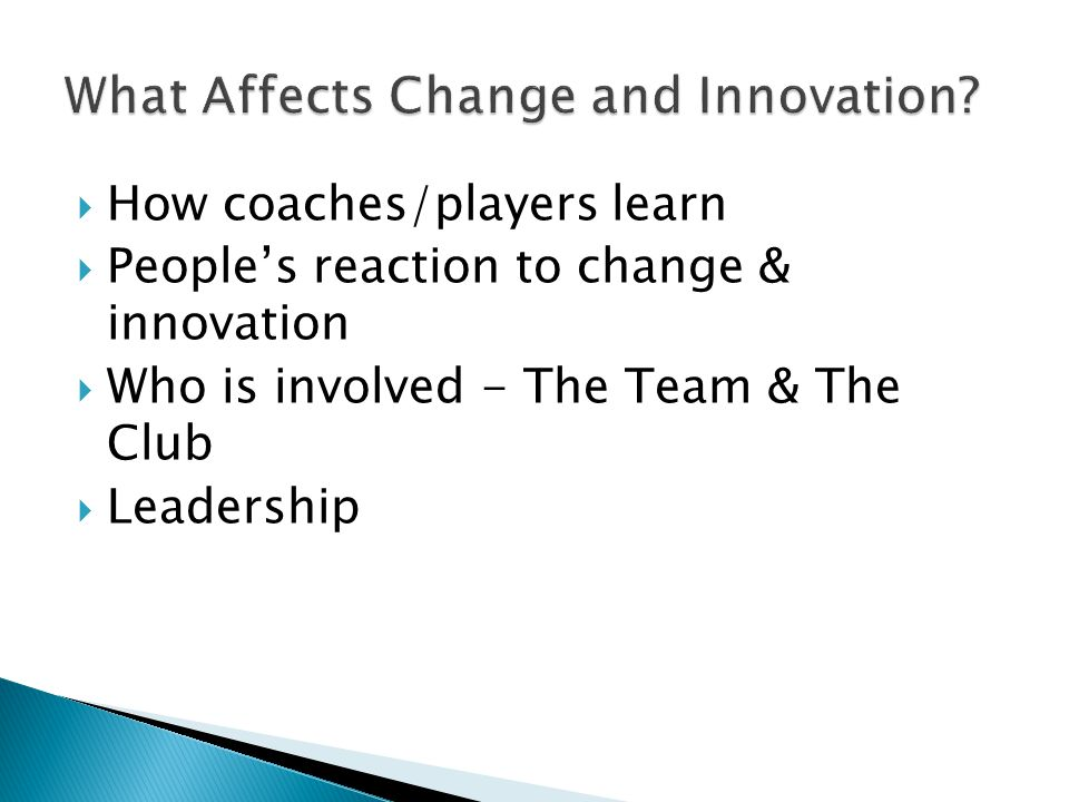 How coaches/players learn  People's reaction to change & innovation  Who is involved - The Team & The Club  Leadership