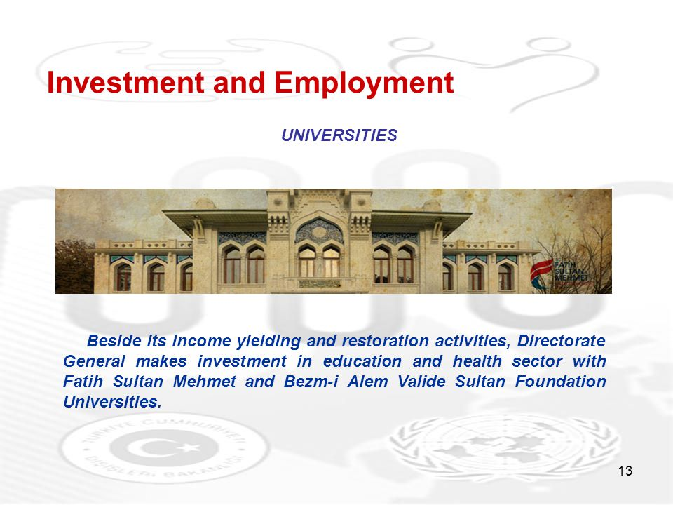 13 Investment and Employment UNIVERSITIES Beside its income yielding and restoration activities, Directorate General makes investment in education and health sector with Fatih Sultan Mehmet and Bezm-i Alem Valide Sultan Foundation Universities.