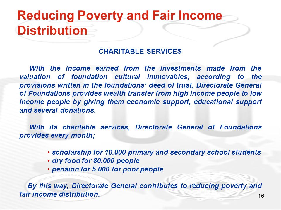 16 Reducing Poverty and Fair Income Distribution CHARITABLE SERVICES With the income earned from the investments made from the valuation of foundation