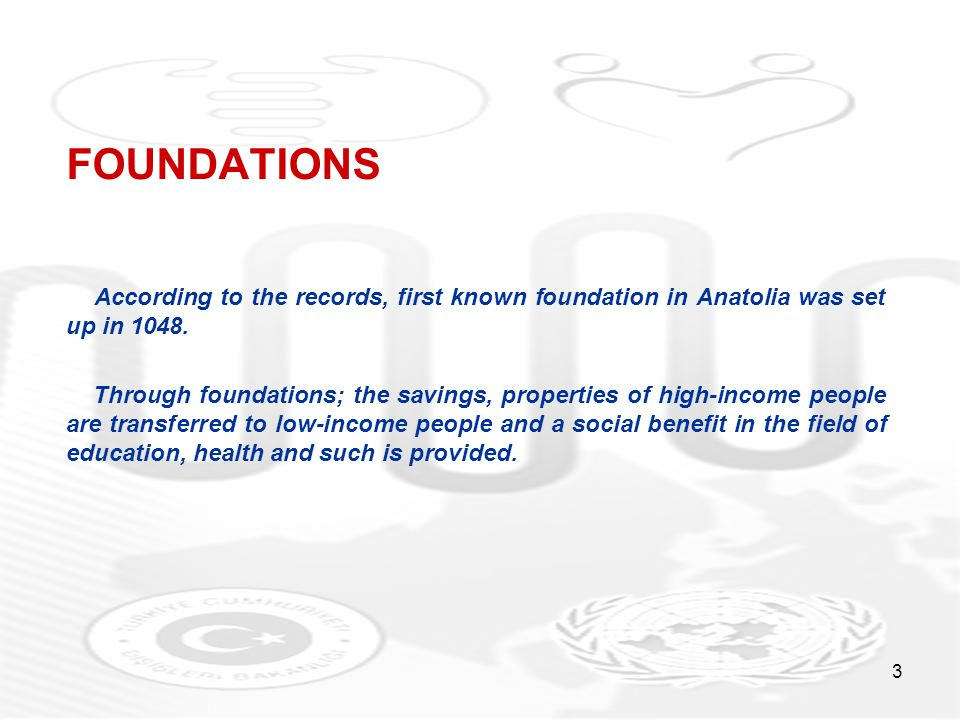 3 FOUNDATIONS According to the records, first known foundation in Anatolia was set up in 1048. Through foundations; the savings, properties of high-in