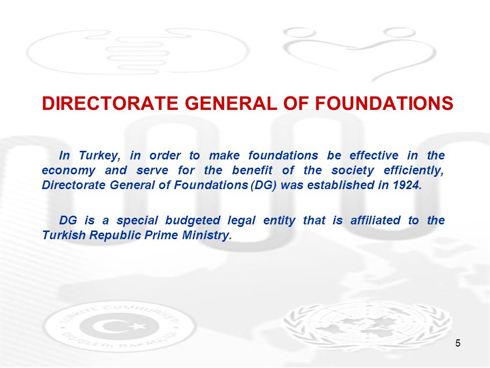 5 DIRECTORATE GENERAL OF FOUNDATIONS In Turkey, in order to make foundations be effective in the economy and serve for the benefit of the society efficiently, Directorate General of Foundations (DG) was established in 1924.