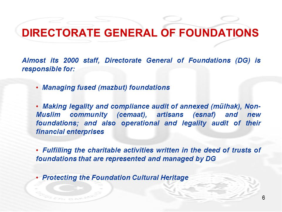 6 DIRECTORATE GENERAL OF FOUNDATIONS Almost its 2000 staff, Directorate General of Foundations (DG) is responsible for: Managing fused (mazbut) foundations Making legality and compliance audit of annexed (mülhak), Non- Muslim community (cemaat), artisans (esnaf) and new foundations; and also operational and legality audit of their financial enterprises Fulfilling the charitable activities written in the deed of trusts of foundations that are represented and managed by DG Protecting the Foundation Cultural Heritage