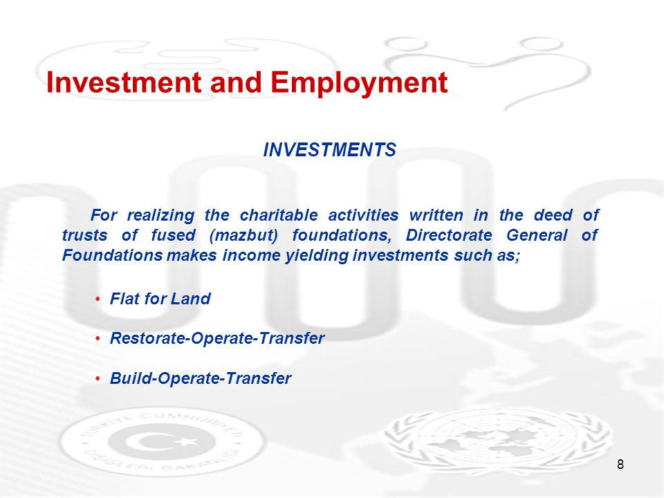 8 Investment and Employment INVESTMENTS For realizing the charitable activities written in the deed of trusts of fused (mazbut) foundations, Directorate General of Foundations makes income yielding investments such as; Flat for Land Restorate-Operate-Transfer Build-Operate-Transfer