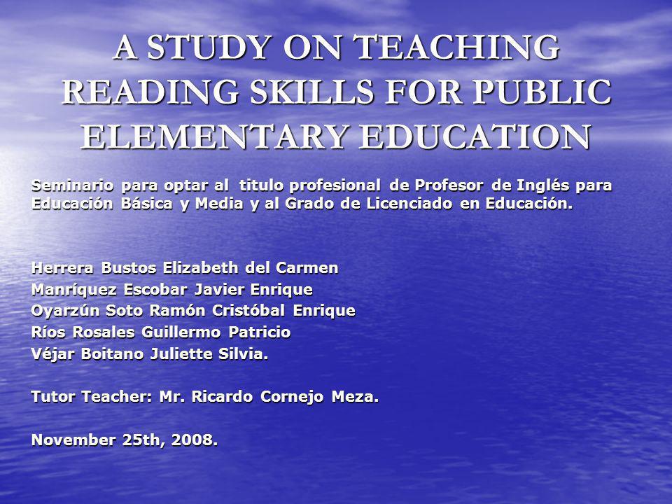 A STUDY ON TEACHING READING SKILLS FOR PUBLIC ELEMENTARY EDUCATION Seminario para optar al titulo profesional de Profesor de Inglés para Educación Básica y Media y al Grado de Licenciado en Educación.