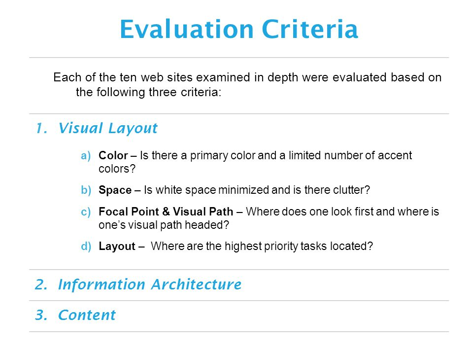 Each of the ten web sites examined in depth were evaluated based on the following three criteria: Evaluation Criteria 1.Visual Layout 2.Information Architecture 3.Content a)Color – Is there a primary color and a limited number of accent colors.