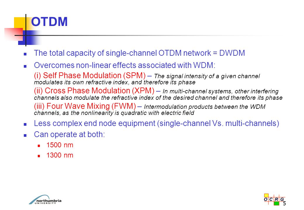 5 The total capacity of single-channel OTDM network = DWDM Overcomes non-linear effects associated with WDM: (i) Self Phase Modulation (SPM) – The sig