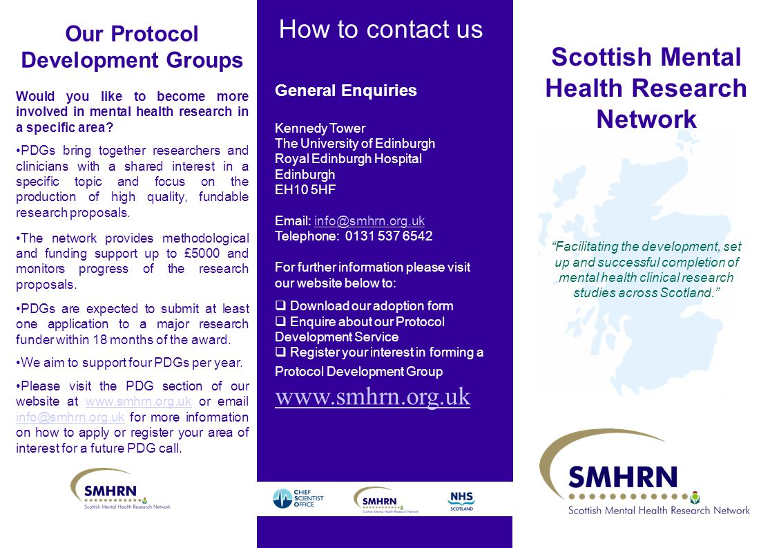 How to contact us Scottish Mental Health Research Network Facilitating the development, set up and successful completion of mental health clinical research studies across Scotland. General Enquiries Kennedy Tower The University of Edinburgh Royal Edinburgh Hospital Edinburgh EH10 5HF   Telephone: For further information please visit our website below to:  Download our adoption form  Enquire about our Protocol Development Service  Register your interest in forming a Protocol Development Group   Our Protocol Development Groups Would you like to become more involved in mental health research in a specific area.