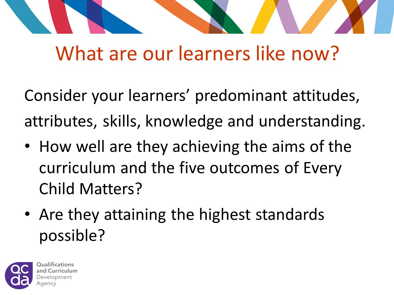 What are our learners like now? Consider your learners' predominant attitudes, attributes, skills, knowledge and understanding. How well are they achi