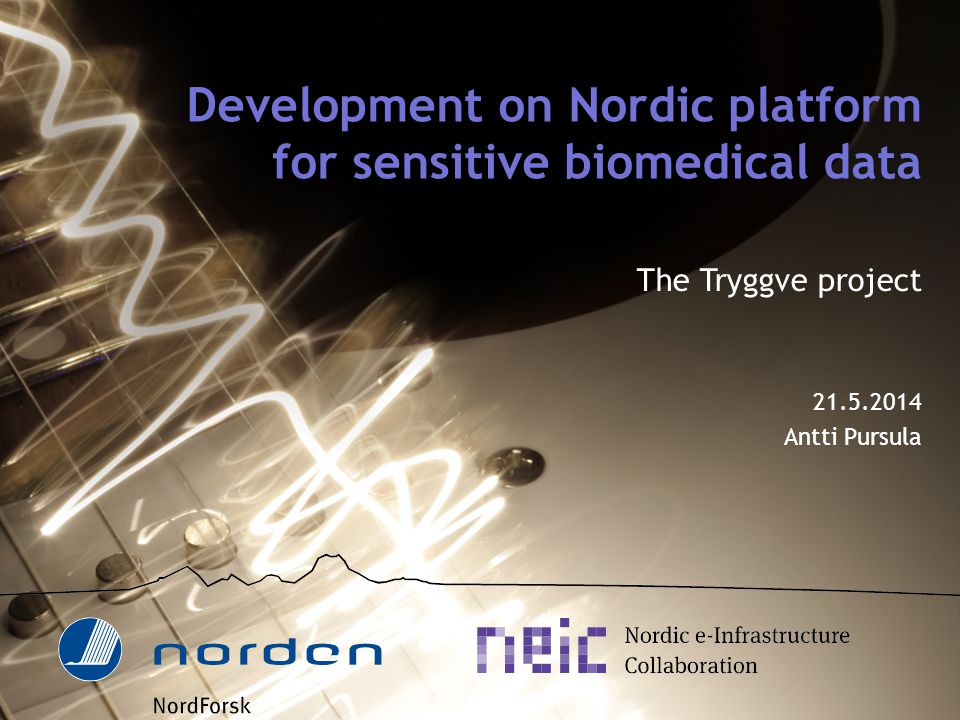 Development on Nordic platform for sensitive biomedical data The Tryggve project 21.5.2014 Antti Pursula