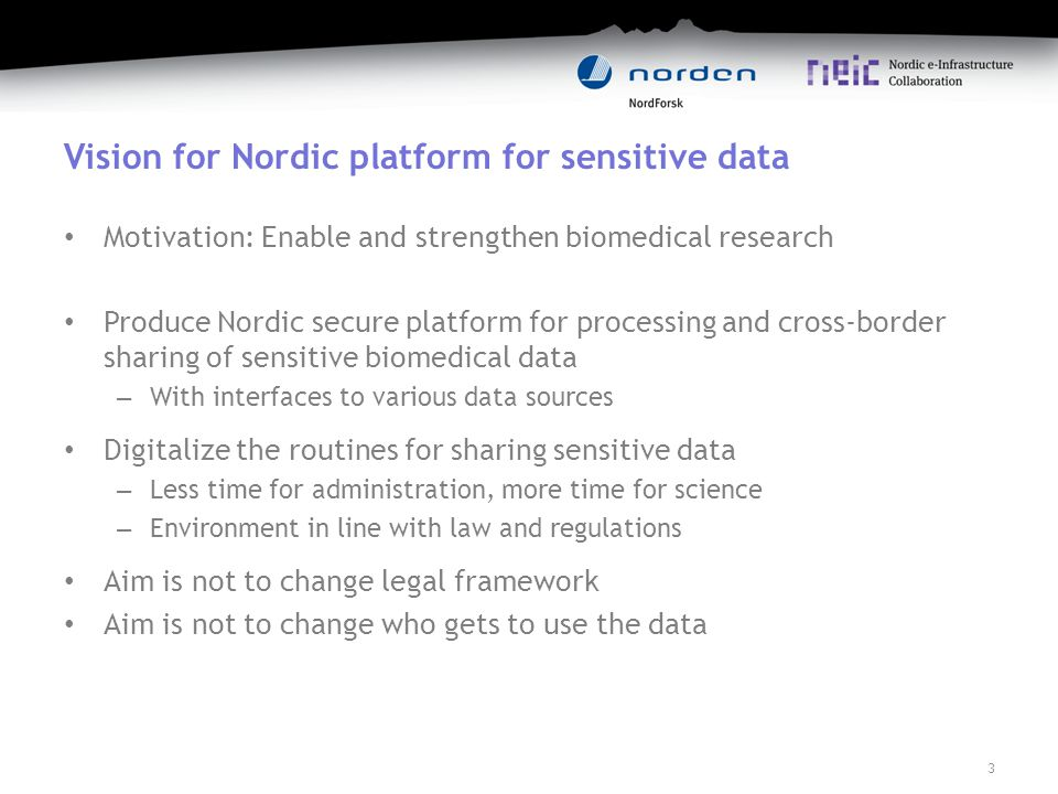 Vision for Nordic platform for sensitive data Motivation: Enable and strengthen biomedical research Produce Nordic secure platform for processing and cross-border sharing of sensitive biomedical data – With interfaces to various data sources Digitalize the routines for sharing sensitive data – Less time for administration, more time for science – Environment in line with law and regulations Aim is not to change legal framework Aim is not to change who gets to use the data 3
