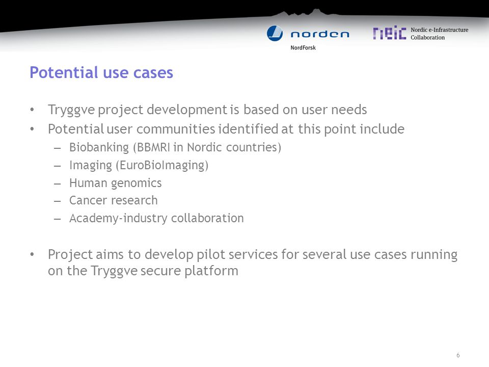 Potential use cases Tryggve project development is based on user needs Potential user communities identified at this point include – Biobanking (BBMRI in Nordic countries) – Imaging (EuroBioImaging) – Human genomics – Cancer research – Academy-industry collaboration Project aims to develop pilot services for several use cases running on the Tryggve secure platform 6