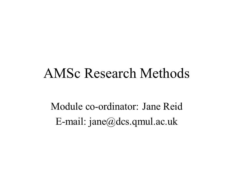 AMSc Research Methods Module co-ordinator: Jane Reid E-mail: jane@dcs.qmul.ac.uk