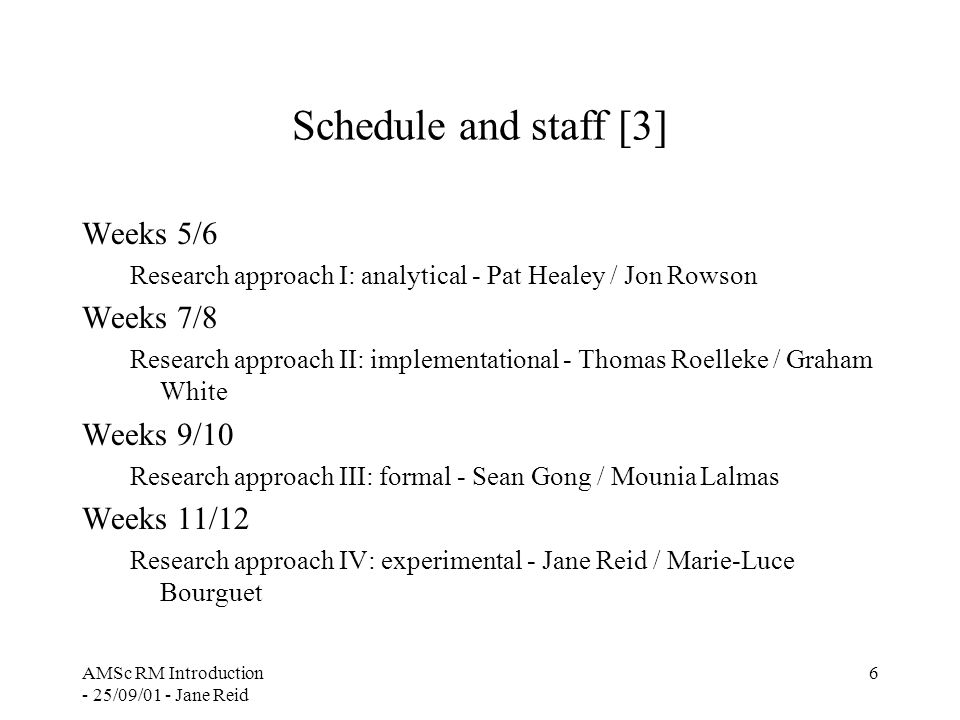 AMSc RM Introduction - 25/09/01 - Jane Reid 6 Schedule and staff [3] Weeks 5/6 Research approach I: analytical - Pat Healey / Jon Rowson Weeks 7/8 Research approach II: implementational - Thomas Roelleke / Graham White Weeks 9/10 Research approach III: formal - Sean Gong / Mounia Lalmas Weeks 11/12 Research approach IV: experimental - Jane Reid / Marie-Luce Bourguet