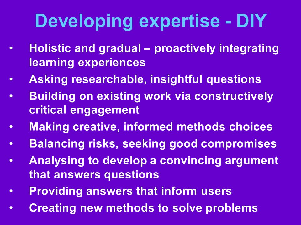 Developing expertise - DIY Holistic and gradual – proactively integrating learning experiences Asking researchable, insightful questions Building on existing work via constructively critical engagement Making creative, informed methods choices Balancing risks, seeking good compromises Analysing to develop a convincing argument that answers questions Providing answers that inform users Creating new methods to solve problems