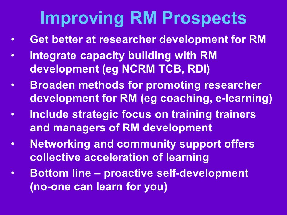 Improving RM Prospects Get better at researcher development for RM Integrate capacity building with RM development (eg NCRM TCB, RDI) Broaden methods for promoting researcher development for RM (eg coaching, e-learning) Include strategic focus on training trainers and managers of RM development Networking and community support offers collective acceleration of learning Bottom line – proactive self-development (no-one can learn for you)