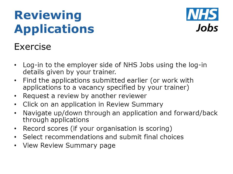 Reviewing Applications Exercise Log-in to the employer side of NHS Jobs using the log-in details given by your trainer.