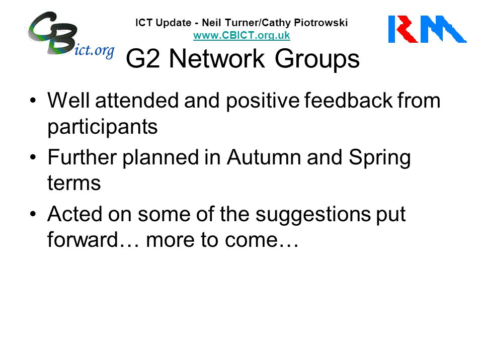ICT Update - Neil Turner/Cathy Piotrowski www.CBICT.org.uk G2 Network Groups www.CBICT.org.uk Well attended and positive feedback from participants Further planned in Autumn and Spring terms Acted on some of the suggestions put forward… more to come…