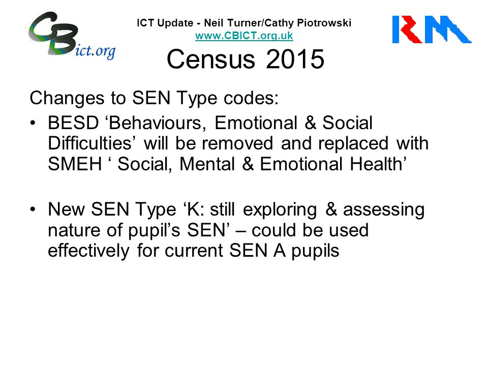 ICT Update - Neil Turner/Cathy Piotrowski www.CBICT.org.uk Census 2015 www.CBICT.org.uk Changes to SEN Type codes: BESD 'Behaviours, Emotional & Social Difficulties' will be removed and replaced with SMEH ' Social, Mental & Emotional Health' New SEN Type 'K: still exploring & assessing nature of pupil's SEN' – could be used effectively for current SEN A pupils