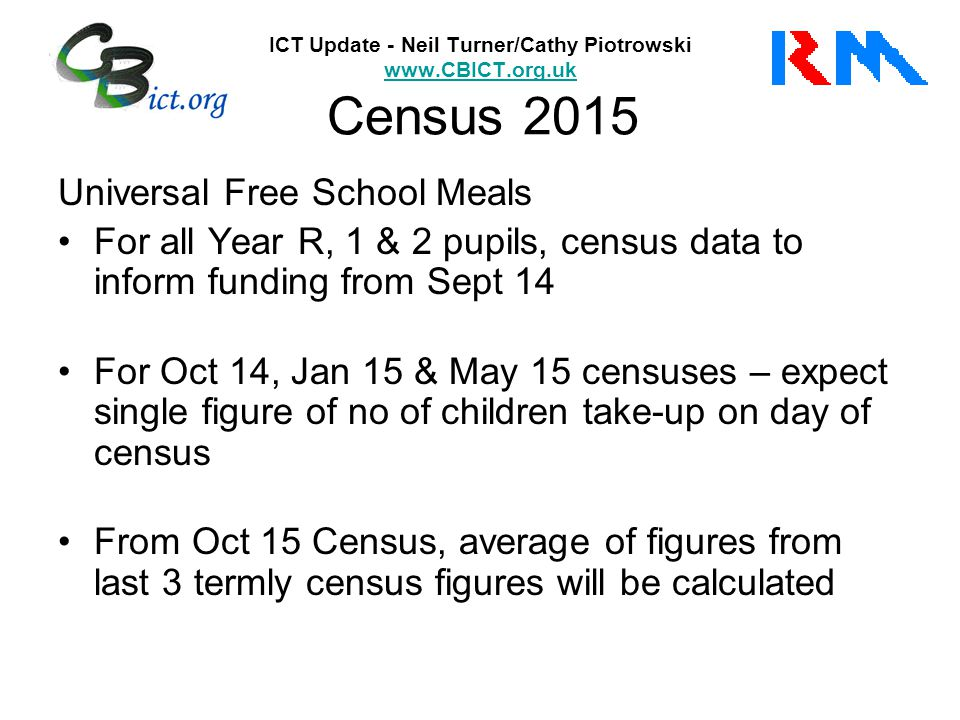 ICT Update - Neil Turner/Cathy Piotrowski www.CBICT.org.uk Census 2015 www.CBICT.org.uk Universal Free School Meals For all Year R, 1 & 2 pupils, census data to inform funding from Sept 14 For Oct 14, Jan 15 & May 15 censuses – expect single figure of no of children take-up on day of census From Oct 15 Census, average of figures from last 3 termly census figures will be calculated