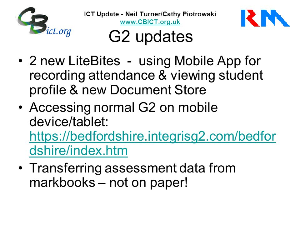 ICT Update - Neil Turner/Cathy Piotrowski www.CBICT.org.uk Its Learning www.CBICT.org.uk Update to the platform imminent New features: –Better calendar –Re-designed 'Planner' (printable) –Better look and feel (especially for tablets) –Improved Learning Objectives – now editable –Easy access to Office 365 applications