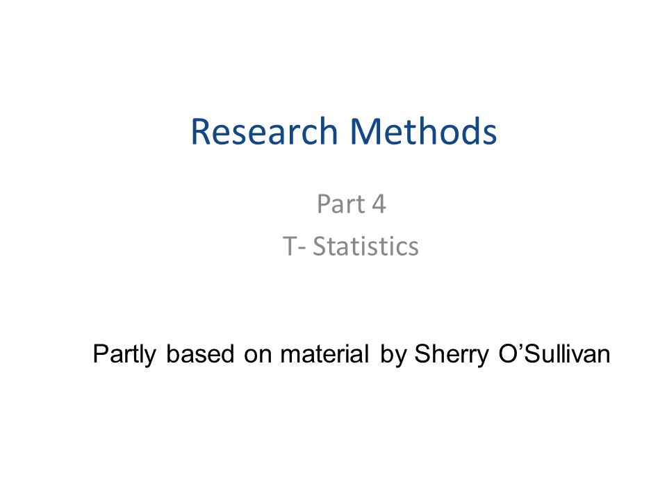Research Methods Part 4 T- Statistics Partly based on material by Sherry O'Sullivan