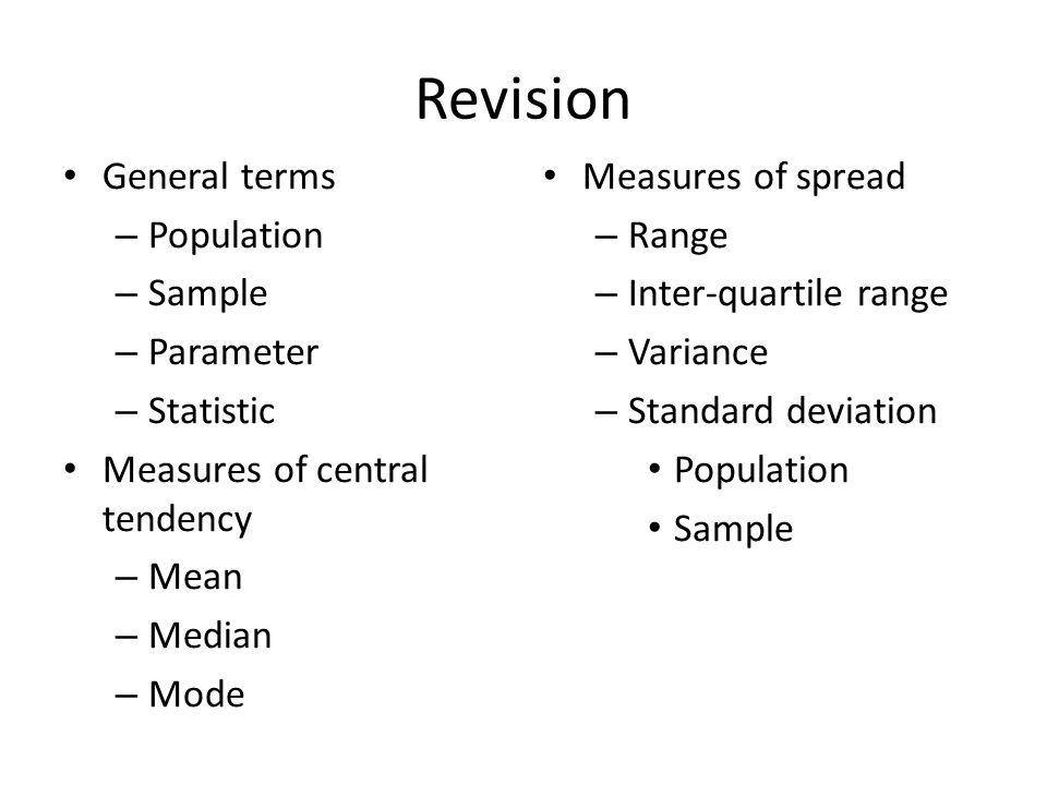 Revision General terms – Population – Sample – Parameter – Statistic Measures of central tendency – Mean – Median – Mode Measures of spread – Range –