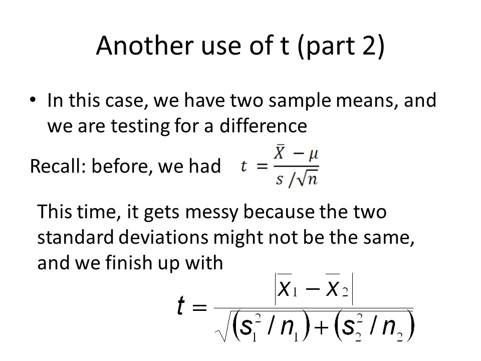 Another use of t (part 2) In this case, we have two sample means, and we are testing for a difference Recall: before, we had This time, it gets messy because the two standard deviations might not be the same, and we finish up with