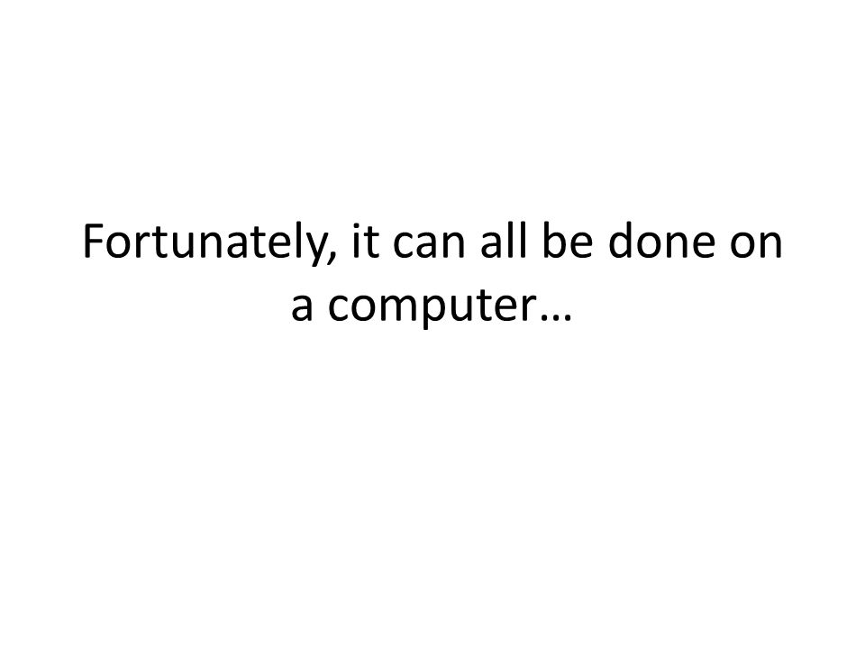Fortunately, it can all be done on a computer…